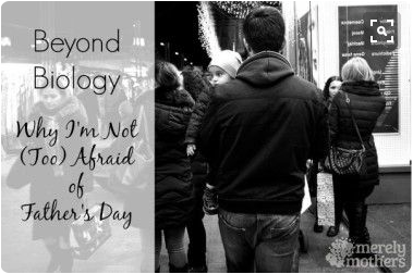 Beyond Biology: Why I'm Not (Too) Afraid of Father'sDay